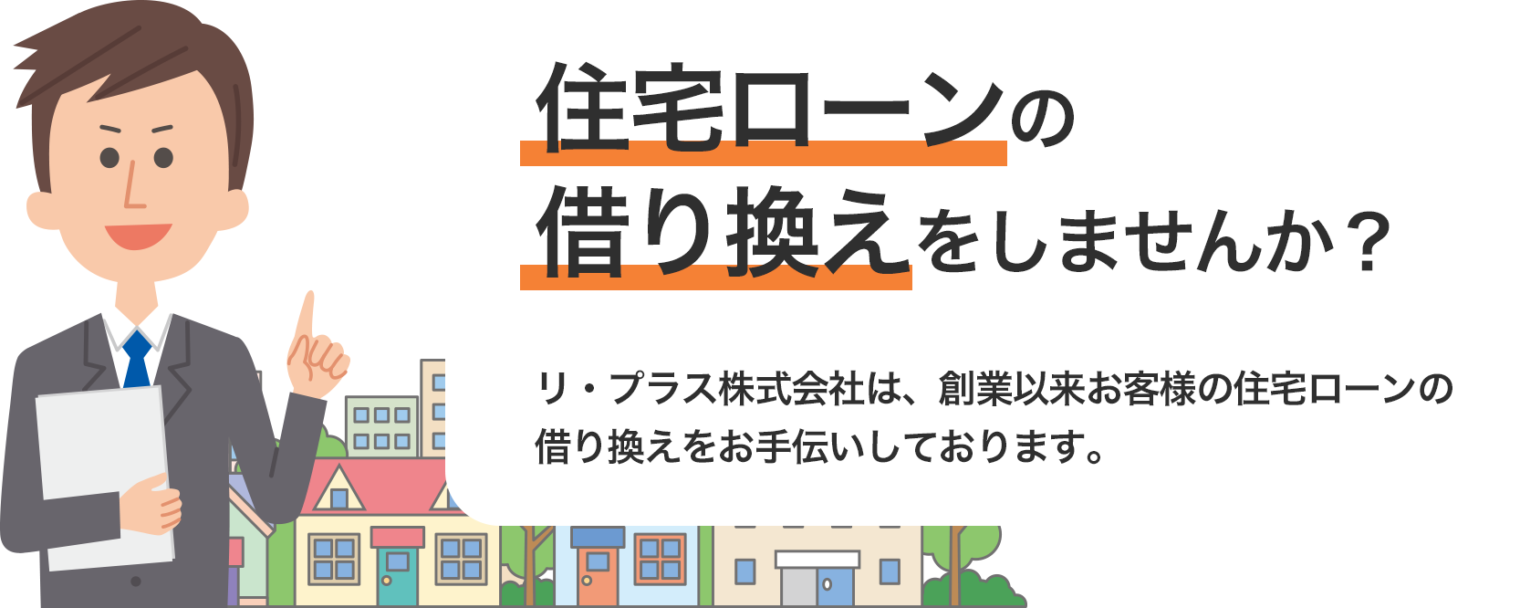 住宅ローンの借り換えをしませんか?リ・プラス株式会社は、創業以来お客様の住宅ローンの借り換えをお手伝いしております。